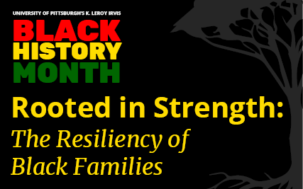 University of Pittsburgh's K. Leroy Irvis Black History Month - Rooted in Strength: The Resiliency of Black Families
