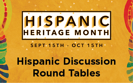 Hispanic Heritage Month: September 15-October 15 -- Hispanic Discussion Round Tables